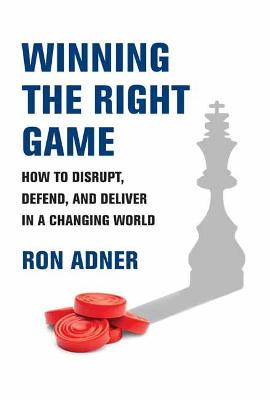 Winning the Right Game: How to Disrupt, Defend, and Deliver ...
