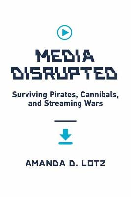 Media Disrupted: Surviving Pirates, Cannibals, and Streaming...