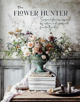 Flower Hunter, The: Seasonal Flowers Inspired by Nature and ...