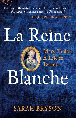 La Reine Blanche: Mary Tudor, A Life in Letters