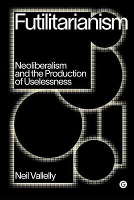 Futilitarianism: On Neoliberalism and the Production of Usel...